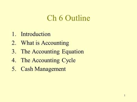 1 Ch 6 Outline 1.Introduction 2.What is Accounting 3.The Accounting Equation 4.The Accounting Cycle 5.Cash Management.