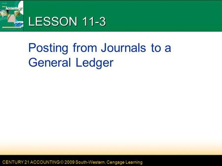 CENTURY 21 ACCOUNTING © 2009 South-Western, Cengage Learning LESSON 11-3 Posting from Journals to a General Ledger.
