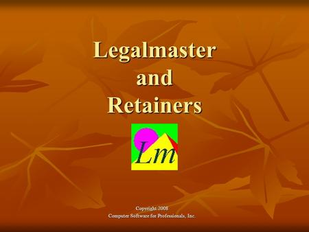 Legalmaster and Retainers Copyright 2008 Computer Software for Professionals, Inc.