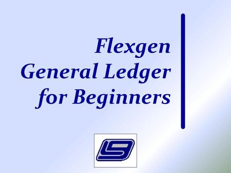 Flexgen General Ledger for Beginners. Class Purpose Intended for the person who has little experience using LGC's Flexgen Accounting software To demonstrate.