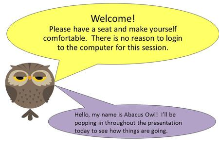 Welcome! Please have a seat and make yourself comfortable. There is no reason to login to the computer for this session. Hello, my name is Abacus Owl!