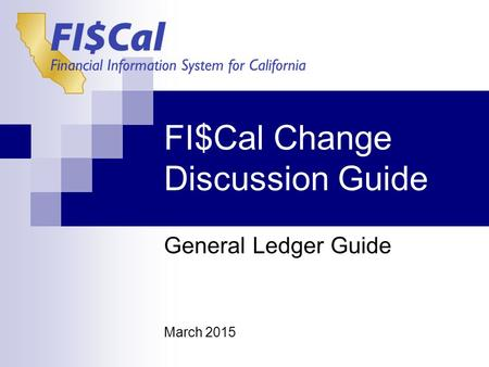 FI$Cal Change Discussion Guide General Ledger Guide March 2015.