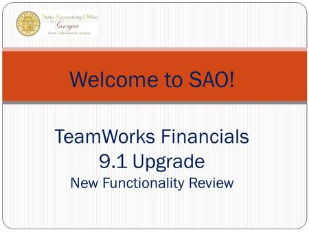 Welcome to SAO! TeamWorks Financials 9.1 Upgrade New Functionality Review.