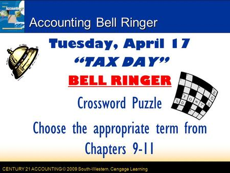 "CENTURY 21 ACCOUNTING © 2009 South-Western, Cengage Learning Accounting Bell Ringer Tuesday, April 17 ""TAX DAY"" BELL RINGER Crossword Puzzle Choose the."
