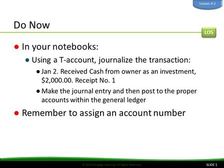 © 2014 Cengage Learning. All Rights Reserved. Do Now ●In your notebooks: ●Using a T-account, journalize the transaction: ●Jan 2. Received Cash from owner.