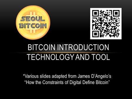 "BITCOIN INTRODUCTION TECHNOLOGY AND TOOL *Various slides adapted from James D'Angelo's ""How the Constraints of Digital Define Bitcoin"""