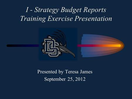 I - Strategy Budget Reports Training Exercise Presentation Presented by Teresa James September 25, 2012.