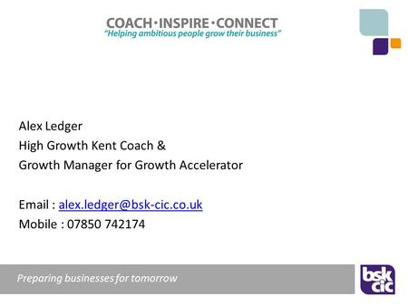 Preparing businesses for tomorrow Alex Ledger High Growth Kent Coach & Growth Manager for Growth Accelerator
