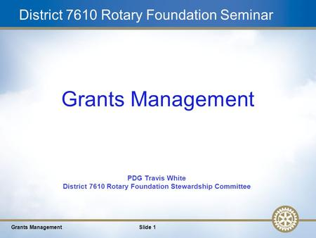 1 District 7610 Rotary Foundation Seminar Grants ManagementSlide 1 Grants Management PDG Travis White District 7610 Rotary Foundation Stewardship Committee.