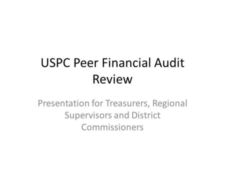 USPC Peer Financial Audit Review Presentation for Treasurers, Regional Supervisors and District Commissioners.