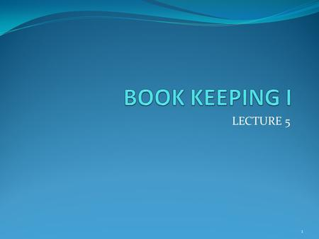 BOOK KEEPING I LECTURE 5.