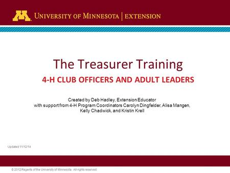 © 2012 Regents of the University of Minnesota. All rights reserved. The Treasurer Training 4-H CLUB OFFICERS AND ADULT LEADERS Updated 11/12/14 Created.
