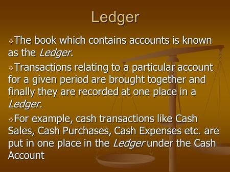 Ledger  The book which contains accounts is known as the Ledger.  Transactions relating to a particular account for a given period are brought together.