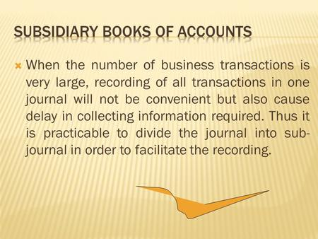  When the number of business transactions is very large, recording of all transactions in one journal will not be convenient but also cause delay in.