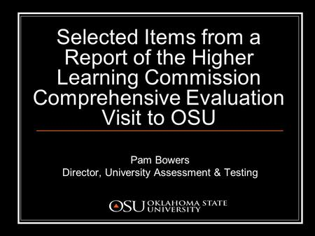 Selected Items from a Report of the Higher Learning Commission Comprehensive Evaluation Visit to OSU Pam Bowers Director, University Assessment & Testing.