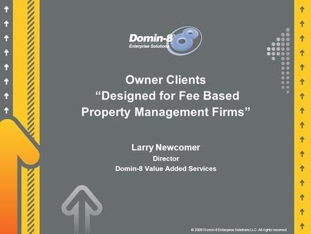 "Owner Clients ""Designed for Fee Based Property Management Firms"" © 2009 Domin-8 Enterprise Solutions LLC. All rights reserved. Larry Newcomer Director."