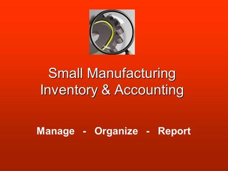 Small Manufacturing Inventory & Accounting Manage - Organize - Report.
