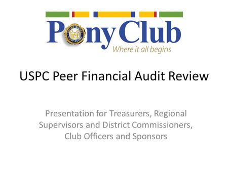 USPC Peer Financial Audit Review Presentation for Treasurers, Regional Supervisors and District Commissioners, Club Officers and Sponsors.