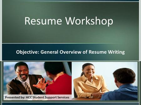 Resume Workshop Objective: General Overview of Resume Writing Presented by: HCC Student Support Services.