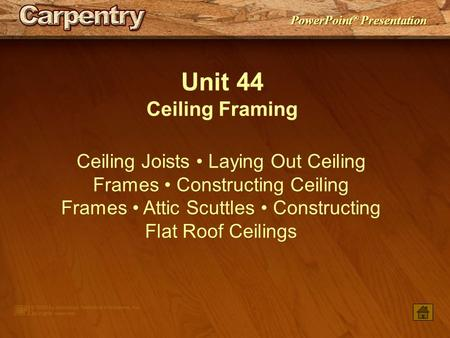Unit 44 Ceiling Framing Ceiling Joists • Laying Out Ceiling Frames • Constructing Ceiling Frames • Attic Scuttles • Constructing Flat Roof Ceilings.