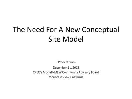 The Need For A New Conceptual Site Model Peter Strauss December 11, 2013 CPEO's Moffett-MEW Community Advisory Board Mountain View, California.
