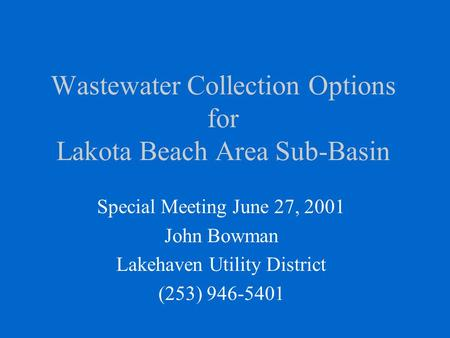 Wastewater Collection Options for Lakota Beach Area Sub-Basin Special Meeting June 27, 2001 John Bowman Lakehaven Utility District (253) 946-5401.
