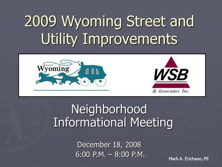 2009 Wyoming Street and Utility Improvements Neighborhood Informational Meeting December 18, 2008 6:00 P.M. – 8:00 P.M. 6:00 P.M. – 8:00 P.M. Mark A. Erichson,