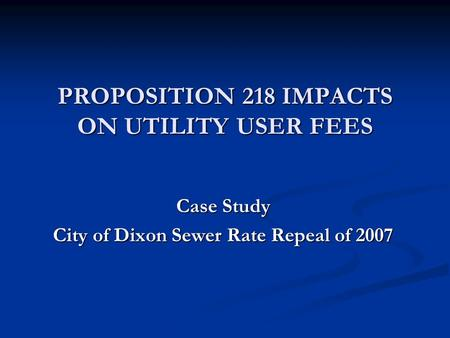 PROPOSITION 218 IMPACTS ON UTILITY USER FEES Case Study City of Dixon Sewer Rate Repeal of 2007.