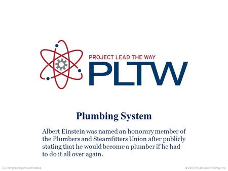 Plumbing System Albert Einstein was named an honorary member of the Plumbers and Steamfitters Union after publicly stating that he would become a plumber.