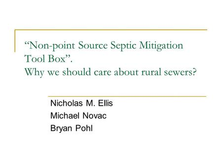 """Non-point Source Septic Mitigation Tool Box"". Why we should care about rural sewers? Nicholas M. Ellis Michael Novac Bryan Pohl."