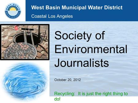 Society of Environmental Journalists October 20, 2012 Recycling: It is just the right thing to do! West Basin Municipal Water District Coastal Los Angeles.