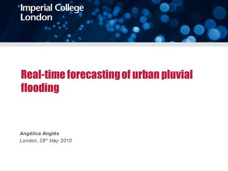 Real-time forecasting of urban pluvial flooding Angélica Anglés London, 28 th May 2010.