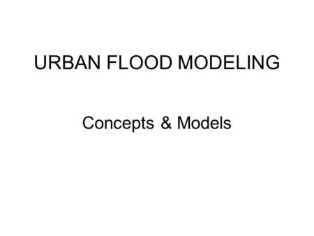 URBAN FLOOD MODELING Concepts & Models. 2 Different Approaches For Modeling an Urban Flood Hydrological Approach Objective is to generate a storm hydrograph.