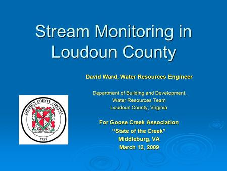 Stream Monitoring in Loudoun County David Ward, Water Resources Engineer Department of Building and Development, Department of Building and Development,