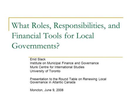 What Roles, Responsibilities, and Financial Tools for Local Governments? Enid Slack Institute on Municipal Finance and Governance Munk Centre for International.