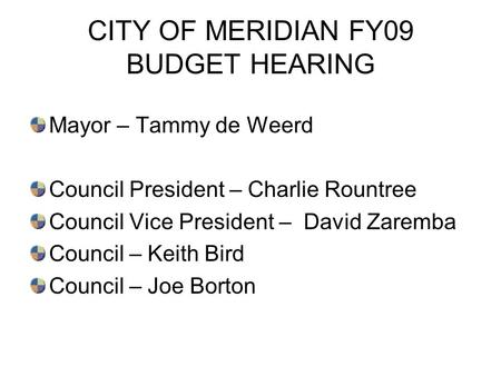 CITY OF MERIDIAN FY09 BUDGET HEARING Mayor – Tammy de Weerd Council President – Charlie Rountree Council Vice President – David Zaremba Council – Keith.