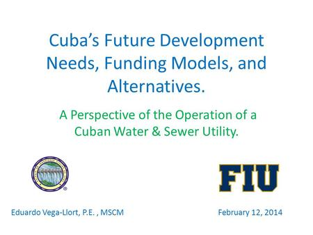 Cuba's Future Development Needs, Funding Models, and Alternatives. A Perspective of the Operation of a Cuban Water & Sewer Utility. Eduardo Vega-Llort,