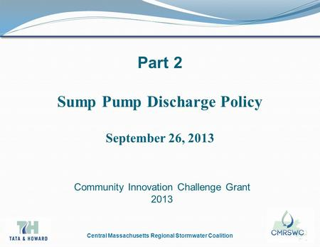 Central Massachusetts Regional Stormwater Coalition Part 2 Sump Pump Discharge Policy September 26, 2013 Community Innovation Challenge Grant 2013.