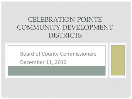 BOARD OF COUNTY COMMISSIONERS DECEMBER 11, 2012 CELEBRATION POINTE COMMUNITY DEVELOPMENT DISTRICTS.