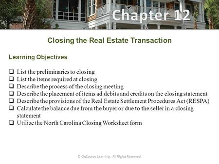 © OnCourse Learning. All Rights Reserved. Closing the Real Estate Transaction Learning Objectives  List the preliminaries to closing  List the items.