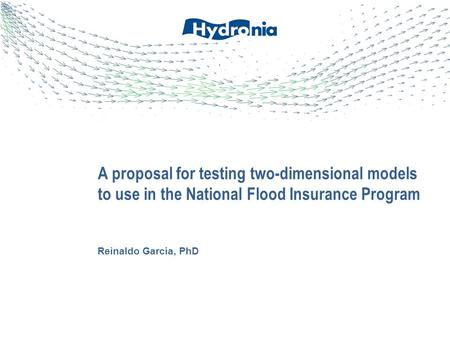 Reinaldo Garcia, PhD A proposal for testing two-dimensional models to use in the National Flood Insurance Program.