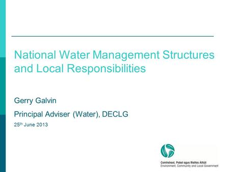 1 National Water Management Structures and Local Responsibilities Gerry Galvin Principal Adviser (Water), DECLG 25 th June 2013.