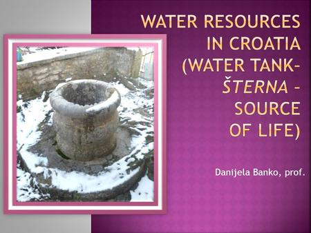 Danijela Banko, prof..  The amount of water per inhabitant places the Republic of Croatia among the best endowed countries in Europe  The average volume.
