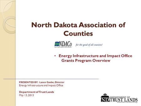 North Dakota Association of Counties PRESENTED BY: Lance Gaebe, Director Energy Infrastructure and Impact <strong>Office</strong> Department of Trust Lands May 13, 2013.