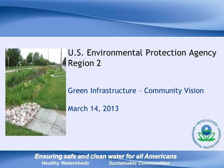 U.S. Environmental Protection Agency Region 2 Green Infrastructure – Community Vision March 14, 2013 Ensuring safe and clean water for all Americans Ensuring.