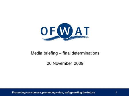 Protecting consumers, promoting value, safeguarding the future1 Media briefing – final determinations 26 November 2009.
