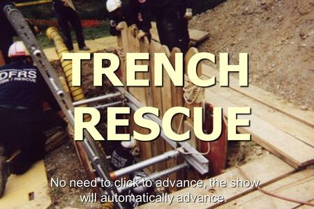 TRENCH RESCUE No need to click to advance, the show will automatically advance.