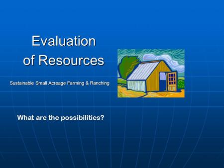 Evaluation of Resources Sustainable Small Acreage Farming & Ranching What are the possibilities?