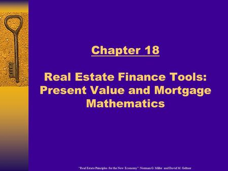 """Real Estate Principles for the New Economy"": Norman G. Miller and David M. Geltner Chapter 18 Real Estate Finance Tools: Present Value and Mortgage Mathematics."
