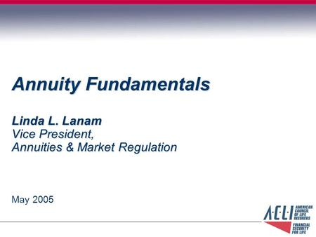 Annuity Fundamentals Linda L. Lanam Vice President, Annuities & Market Regulation May 2005.